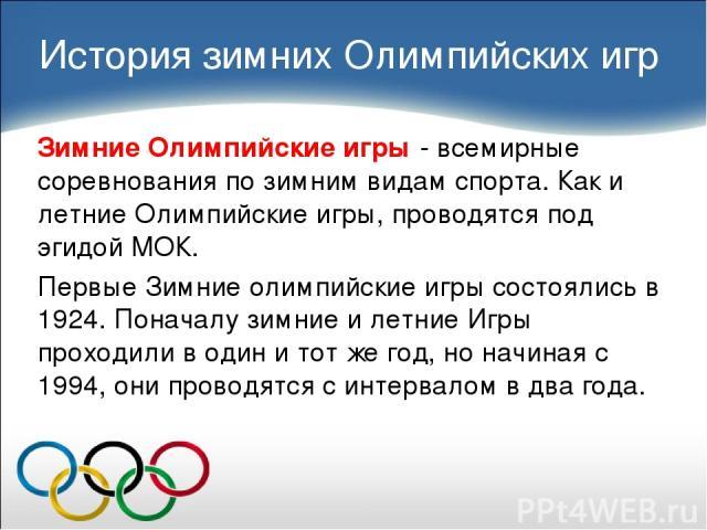 Зимние Олимпийские игры - всемирные соревнования по зимним видам спорта. Как и летние Олимпийские игры, проводятся под эгидой МОК. Первые Зимние олимпийские игры состоялись в 1924. Поначалу зимние и летние Игры проходили в один и тот же год, но начи…