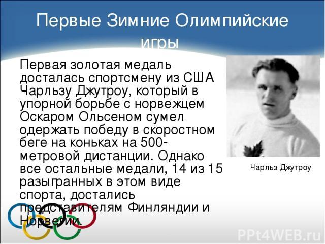 Первые Зимние Олимпийские игры Первая золотая медаль досталась спортсмену из США Чарльзу Джутроу, который в упорной борьбе с норвежцем Оскаром Ольсеном сумел одержать победу в скоростном беге на коньках на 500-метровой дистанции. Однако все остальны…