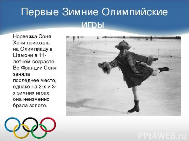 Первые Зимние Олимпийские игры Норвежка Соня Хени приехала на Олимпиаду в Шамони в 11-летнем возрасте. Во Франции Соня заняла последнее место, однако на 2-х и 3-х зимних играх она неизменно брала золото.