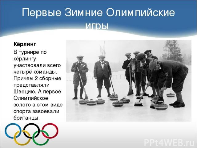 Первые Зимние Олимпийские игры Кёрлинг В турнире по кёрлингу участвовали всего четыре команды. Причем 2 сборные представляли Швецию. А первое Олимпийское золото в этом виде спорта завоевали британцы.