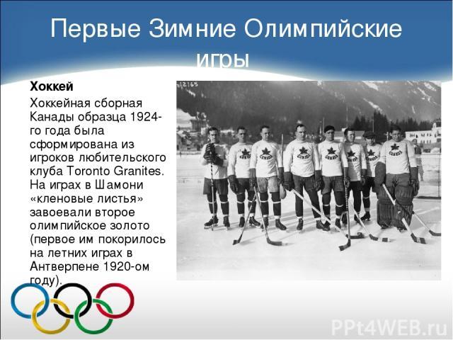Первые Зимние Олимпийские игры Хоккей Хоккейная сборная Канады образца 1924-го года была сформирована из игроков любительского клуба Toronto Granites. На играх в Шамони «кленовые листья» завоевали второе олимпийское золото (первое им покорилось на л…