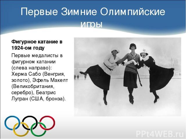 Первые Зимние Олимпийские игры Фигурное катание в 1924-ом году Первые медалисты в фигурном катании (слева направо): Херма Сабо (Венгрия, золото), Эфель Макелт (Великобритания, серебро), Беатрис Лугран (США, бронза).
