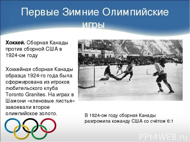 Первые Зимние Олимпийские игры Хоккей. Сборная Канады против сборной США в 1924-ом году Хоккейная сборная Канады образца 1924-го года была сформирована из игроков любительского клуба Toronto Granites. На играх в Шамони «кленовые листья» завоевали вт…