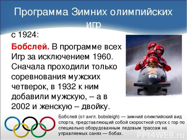 Программа Зимних олимпийских игр с 1924: Бобслей. В программе всех Игр за исключением 1960. Сначала проходили только соревнования мужских четверок, в 1932 к ним добавили мужскую, – а в 2002 и женскую – двойку. Бобсле й (от англ. bobsleigh) — зимний …