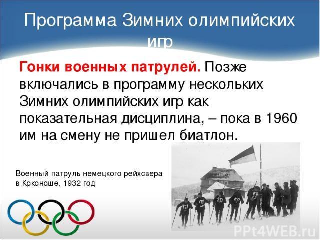 Гонки военных патрулей. Позже включались в программу нескольких Зимних олимпийских игр как показательная дисциплина, – пока в 1960 им на смену не пришел биатлон. Программа Зимних олимпийских игр Военный патруль немецкого рейхсвера в Крконоше, 1932 год