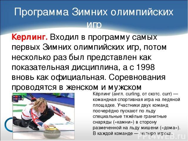 Керлинг. Входил в программу самых первых Зимних олимпийских игр, потом несколько раз был представлен как показательная дисциплина, а с 1998 вновь как официальная. Соревнования проводятся в женском и мужском разряде. Программа Зимних олимпийских игр …