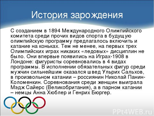 История зарождения С созданием в 1894 Международного Олимпийского комитета среди прочих видов спорта в будущую олимпийскую программу предлагалось включить и катание на коньках. Тем не менее, на первых трех Олимпийских играх никаких «ледовых» дисципл…
