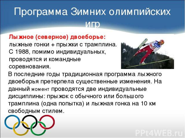 Лыжное (северное) двоеборье: лыжные гонки + прыжки с трамплина. С 1988, помимо индивидуальных, проводятся и командные соревнования. Программа Зимних олимпийских игр В последние годы традиционная программа лыжного двоеборья претерпела существенные из…