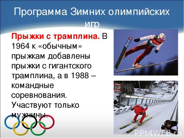 Прыжки с трамплина. В 1964 к «обычным» прыжкам добавлены прыжки с гигантского трамплина, а в 1988 – командные соревнования. Участвуют только мужчины. Программа Зимних олимпийских игр