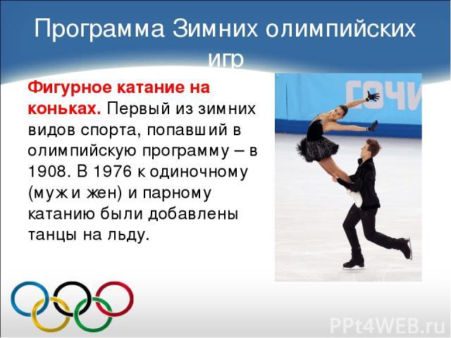 Фигурное катание на коньках. Первый из зимних видов спорта, попавший в олимпийскую программу – в 1908. В 1976 к одиночному (муж и жен) и парному катанию были добавлены танцы на льду. Программа Зимних олимпийских игр