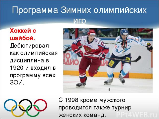 Хоккей с шайбой. Дебютировал как олимпийская дисциплина в 1920 и входил в программу всех ЗОИ. Программа Зимних олимпийских игр С 1998 кроме мужского проводится также турнир женских команд.