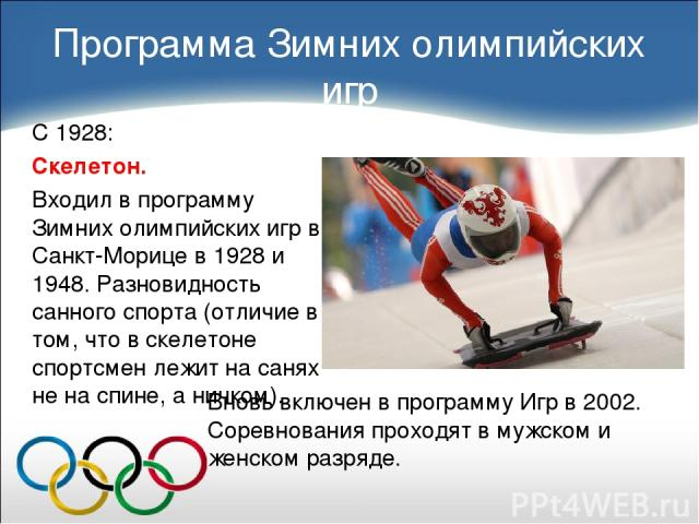С 1928: Скелетон. Входил в программу Зимних олимпийских игр в Санкт-Морице в 1928 и 1948. Разновидность санного спорта (отличие в том, что в скелетоне спортсмен лежит на санях не на спине, а ничком). Программа Зимних олимпийских игр Вновь включен в …