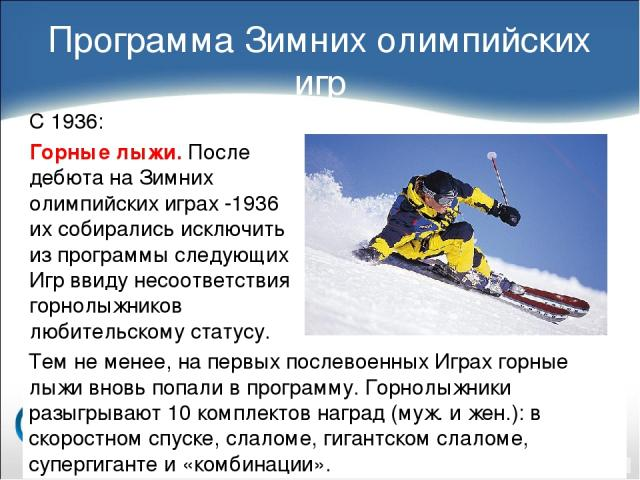 С 1936: Горные лыжи. После дебюта на Зимних олимпийских играх -1936 их собирались исключить из программы следующих Игр ввиду несоответствия горнолыжников любительскому статусу. Программа Зимних олимпийских игр Тем не менее, на первых послевоенных Иг…