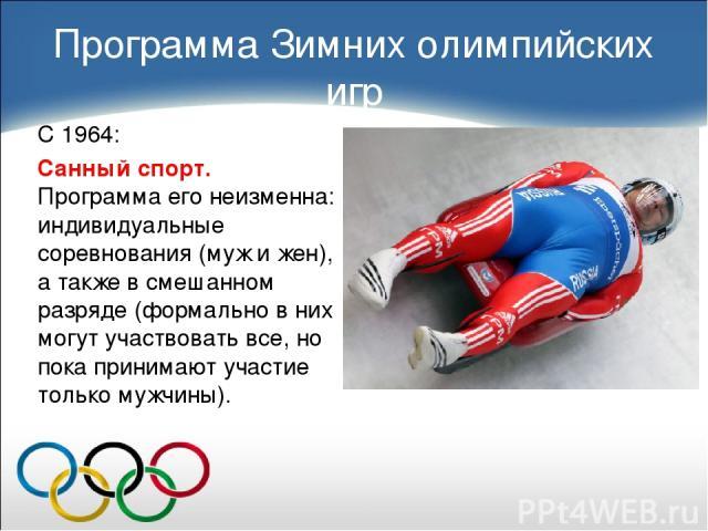 С 1964: Санный спорт. Программа его неизменна: индивидуальные соревнования (муж и жен), а также в смешанном разряде (формально в них могут участвовать все, но пока принимают участие только мужчины). Программа Зимних олимпийских игр