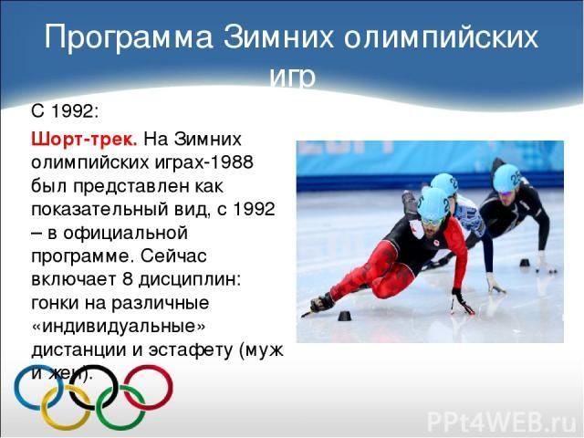 С 1992: Шорт-трек. На Зимних олимпийских играх-1988 был представлен как показательный вид, с 1992 – в официальной программе. Сейчас включает 8 дисциплин: гонки на различные «индивидуальные» дистанции и эстафету (муж и жен). Программа Зимних олимпийс…