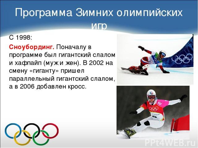 С 1998: Сноубординг. Поначалу в программе был гигантский слалом и хафпайп (муж и жен). В 2002 на смену «гиганту» пришел параллельный гигантский слалом, а в 2006 добавлен кросс. Программа Зимних олимпийских игр