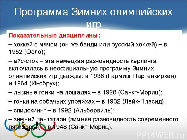 Показательные дисциплины: – хоккей с мячом (он же бенди или русский хоккей) – в 1952 (Осло); – айс-сток – эта немецкая разновидность керлинга включалась в неофициальную программу Зимних олимпийских игр дважды: в 1936 (Гармиш-Партенкирхен) и 1964 (Ин…