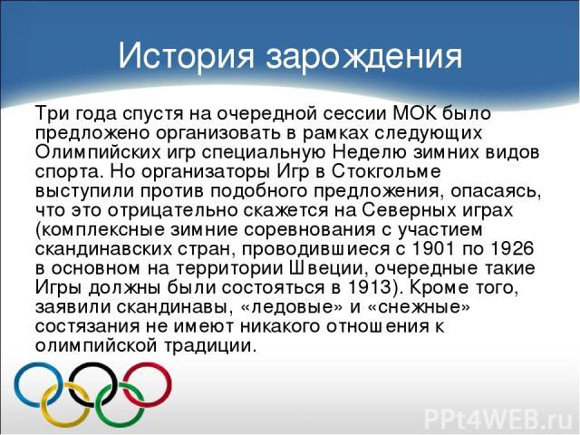 История зарождения Три года спустя на очередной сессии МОК было предложено организовать в рамках следующих Олимпийских игр специальную Неделю зимних видов спорта. Но организаторы Игр в Стокгольме выступили против подобного предложения, опасаясь, что…