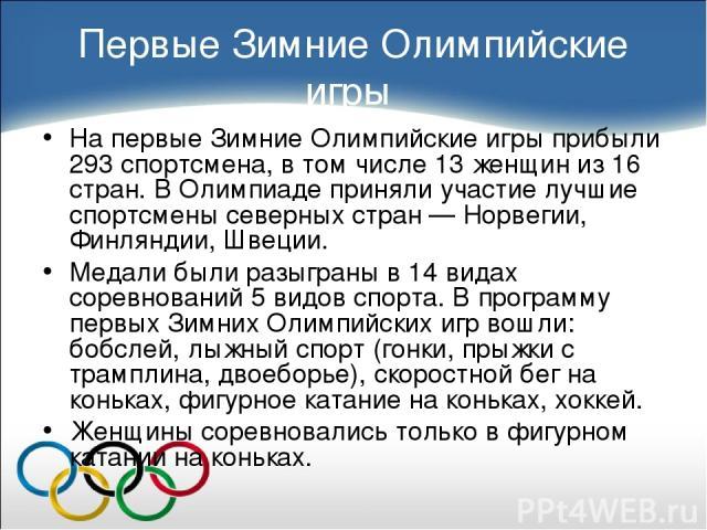 Первые Зимние Олимпийские игры На первые Зимние Олимпийские игры прибыли 293 спортсмена, в том числе 13 женщин из 16 стран. В Олимпиаде приняли участие лучшие спортсмены северных стран — Норвегии, Финляндии, Швеции. Медали были разыграны в 14 видах …