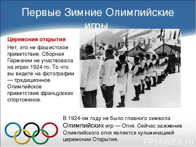 Первые Зимние Олимпийские игры Церемония открытия Нет, это не фашистское приветствие. Сборная Германии не участвовала на играх 1924-го. То что вы видите на фотографии — традиционное Олимпийское приветствие французских спортсменов. В 1924-ом году не …