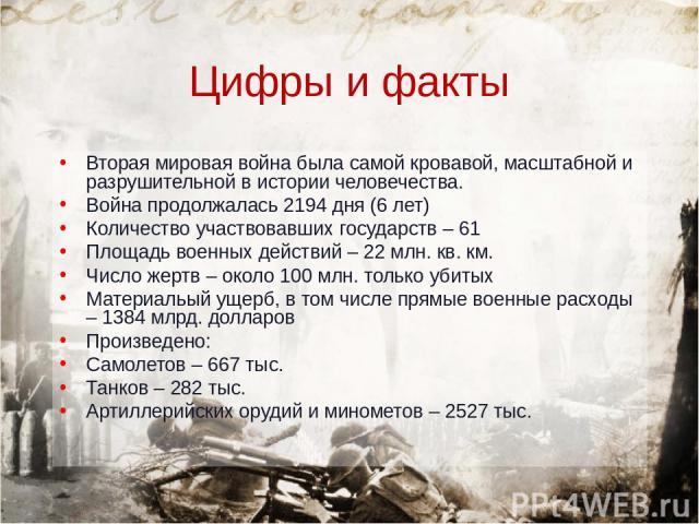 Цифры и факты Вторая мировая война была самой кровавой, масштабной и разрушительной в истории человечества. Война продолжалась 2194 дня (6 лет) Количество участвовавших государств – 61 Площадь военных действий – 22 млн. кв. км. Число жертв – около 1…