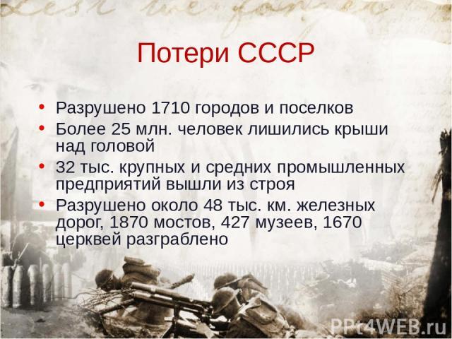 Потери СССР Разрушено 1710 городов и поселков Более 25 млн. человек лишились крыши над головой 32 тыс. крупных и средних промышленных предприятий вышли из строя Разрушено около 48 тыс. км. железных дорог, 1870 мостов, 427 музеев, 1670 церквей разграблено