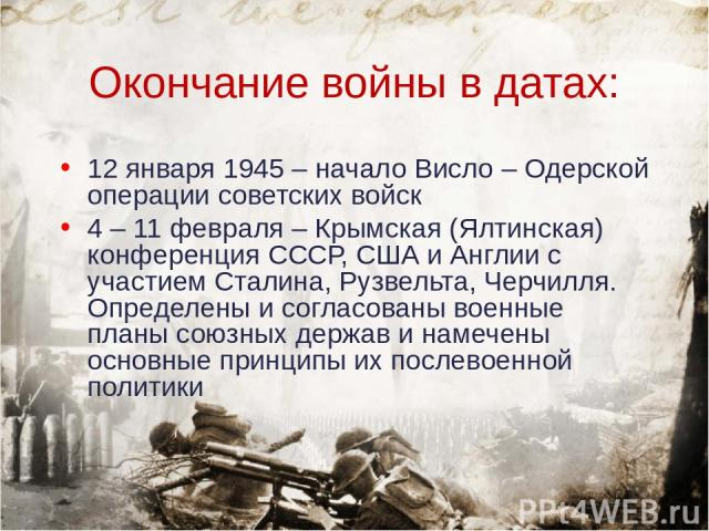 Окончание войны в датах: 12 января 1945 – начало Висло – Одерской операции советских войск 4 – 11 февраля – Крымская (Ялтинская) конференция СССР, США и Англии с участием Сталина, Рузвельта, Черчилля. Определены и согласованы военные планы союзных д…