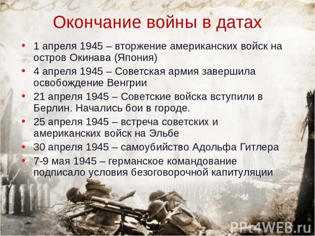 Окончание войны в датах 1 апреля 1945 – вторжение американских войск на остров Окинава (Япония) 4 апреля 1945 – Советская армия завершила освобождение Венгрии 21 апреля 1945 – Советские войска вступили в Берлин. Начались бои в городе. 25 апреля 1945…
