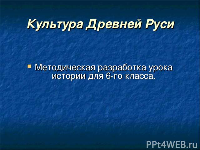 Культура Древней Руси Методическая разработка урока истории для 6-го класса.