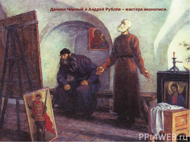 Даниил Чёрный и Андрей Рублёв – мастера иконописи. НАЗАД