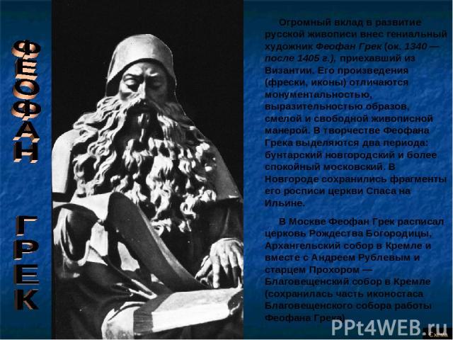 Огромный вклад в развитие русской живописи внес гениальный художник Феофан Грек (ок. 1340 — после 1405 г.), приехавший из Византии. Его произведения (фрески, иконы) отличаются монументальностью, выразительностью образов, смелой и свободной живописно…