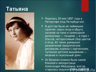 Татьяна Родилась 29 мая 1897 года в Петергофе (под Петербургом). В детстве были