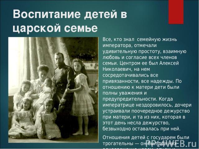 Воспитание детей в царской семье Все, кто знал семейную жизнь императора, отмечали удивительную простоту, взаимную любовь и согласие всех членов семьи. Центром ее был Алексей Николаевич, на нем сосредотачивались все привязанности, все надежды. По от…
