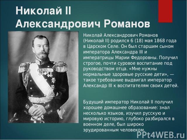 Николай II Александрович Романов Николай Александрович Романов (Николай II) родился 6 (18) мая 1868 года в Царском Селе. Он был старшим сыном императора Александра III и императрицы Марии Федоровны. Получил строгое, почти суровое воспитание под руко…
