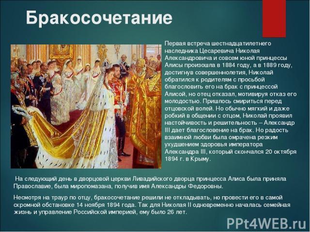 Бракосочетание На следующий день в дворцовой церкви Ливадийского дворца принцесса Алиса была приняла Православие, была миропомазана, получив имя Александры Федоровны. Несмотря на траур по отцу, бракосочетание решили не откладывать, но провести его в…