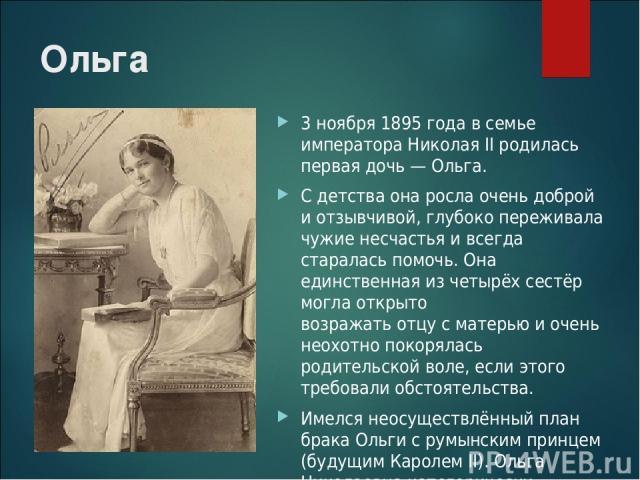 Ольга 3 ноября 1895 года в семье императора Николая II родилась первая дочь — Ольга. С детства она росла очень доброй и отзывчивой, глубоко переживала чужие несчастья и всегда старалась помочь. Она единственная из четырёх сестёр могла открыто возраж…