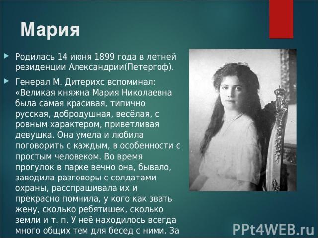 Мария Родилась 14 июня 1899 года в летней резиденции Александрии(Петергоф). Генерал М. Дитерихс вспоминал: «Великая княжна Мария Николаевна была самая красивая, типично русская, добродушная, весёлая, с ровным характером, приветливая девушка. Она уме…