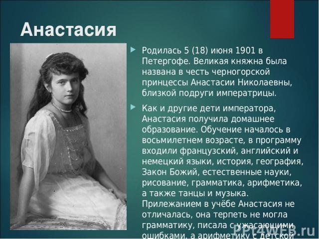 Анастасия Родилась 5 (18) июня 1901 в Петергофе. Великая княжна была названа в честь черногорской принцессы Анастасии Николаевны, близкой подруги императрицы. Как и другие дети императора, Анастасия получила домашнее образование. Обучение началось в…