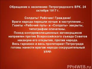 Обращение к населению Петроградского ВРК. 24 октября 1917 г. Солдаты! Рабочие! Г