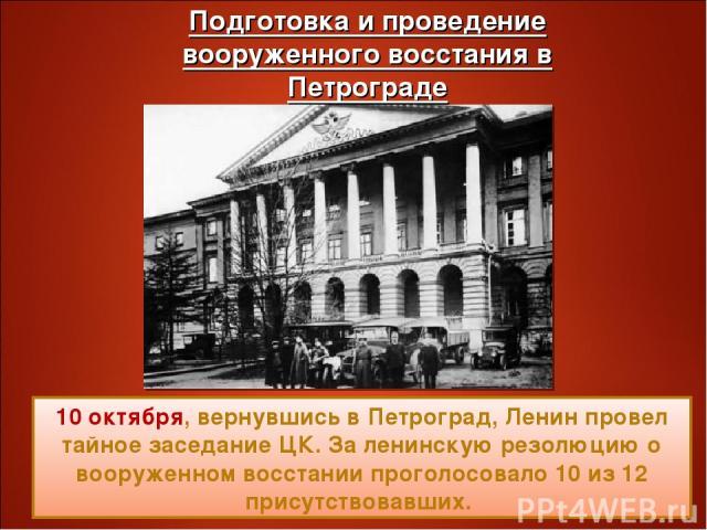 10 октября, вернувшись в Петроград, Ленин провел тайное заседание ЦК. За ленинскую резолюцию о вооруженном восстании проголосовало 10 из 12 присутствовавших.