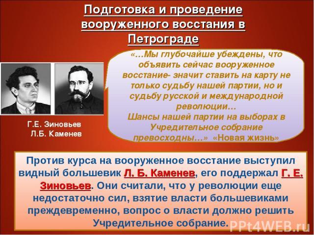 Против курса на вооруженное восстание выступил видный большевик Л. Б. Каменев, его поддержал Г. Е. Зиновьев. Они считали, что у революции еще недостаточно сил, взятие власти большевиками преждевременно, вопрос о власти должно решить Учредительное со…