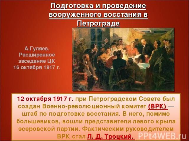 12 октября 1917 г. при Петроградском Совете был создан Военно-революционный комитет (ВРК) — штаб по подготовке восстания. В него, помимо большевиков, вошли представители левого крыла эсеровской партии. Фактическим руководителем ВРК стал Л. Д. Троцки…