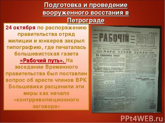 24 октября по распоряжению правительства отряд милиции и юнкеров закрыл типографию, где печаталась большевистская газета «Рабочий путь». На заседании Временного правительства был поставлен вопрос об аресте членов ВРК Большевики расценили эти меры ка…
