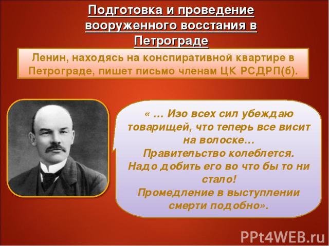 Ленин, находясь на конспиративной квартире в Петрограде, пишет письмо членам ЦК РСДРП(б). « … Изо всех сил убеждаю товарищей, что теперь все висит на волоске… Правительство колеблется. Надо добить его во что бы то ни стало! Промедление в выступлении…