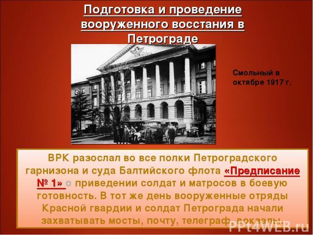 ВРК разослал во все полки Петроградского гарнизона и суда Балтийского флота «Предписание № 1» о приведении солдат и матросов в боевую готовность. В тот же день вооруженные отряды Красной гвардии и солдат Петрограда начали захватывать мосты, почту, т…