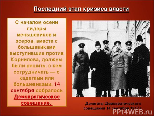 Последний этап кризиса власти С началом осени лидеры меньшевиков и эсеров, вместе с большевиками выступившие против Корнилова, должны были решить, с кем сотрудничать — с кадетами или большевиками. 14 сентября собралось Демократическое совещание. Дел…