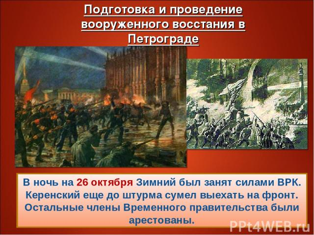 В ночь на 26 октября Зимний был занят силами ВРК. Керенский еще до штурма сумел выехать на фронт. Остальные члены Временного правительства были арестованы.