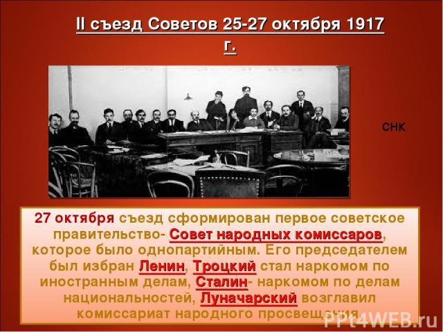 27 октября съезд сформирован первое советское правительство- Совет народных комиссаров, которое было однопартийным. Его председателем был избран Ленин, Троцкий стал наркомом по иностранным делам, Сталин- наркомом по делам национальностей, Луначарски…