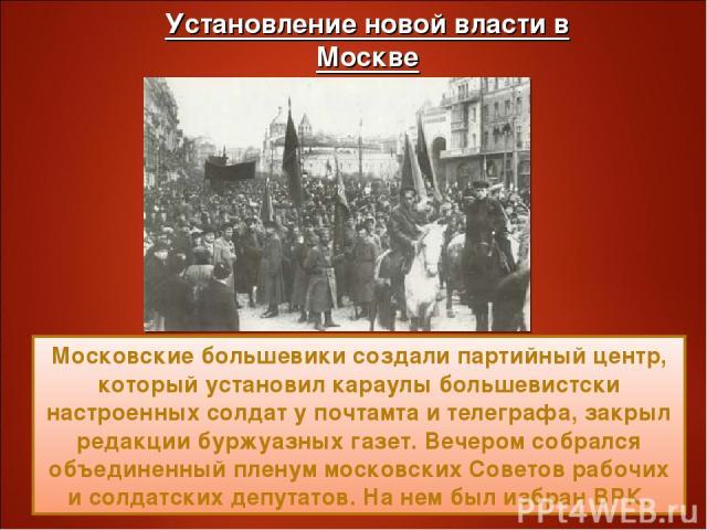 Московские большевики создали партийный центр, который установил караулы большевистски настроенных солдат у почтамта и телеграфа, закрыл редакции буржуазных газет. Вечером собрался объединенный пленум московских Советов рабочих и солдатских депутато…