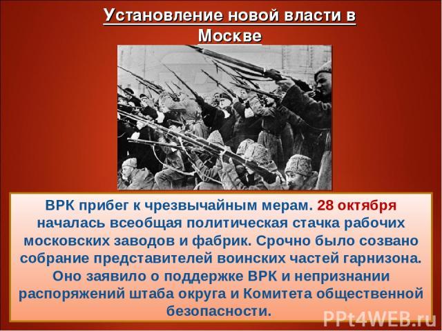 ВРК прибег к чрезвычайным мерам. 28 октября началась всеобщая политическая стачка рабочих московских заводов и фабрик. Срочно было созвано собрание представителей воинских частей гарнизона. Оно заявило о поддержке ВРК и непризнании распоряжений штаб…